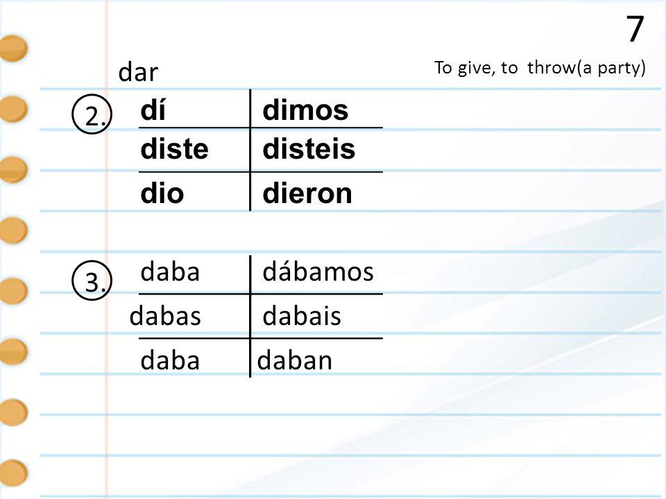 7 To give, to throw(a party) dar 2. dí diste dio disteis dimos dieron 3. daba dabas daban dábamos dabais