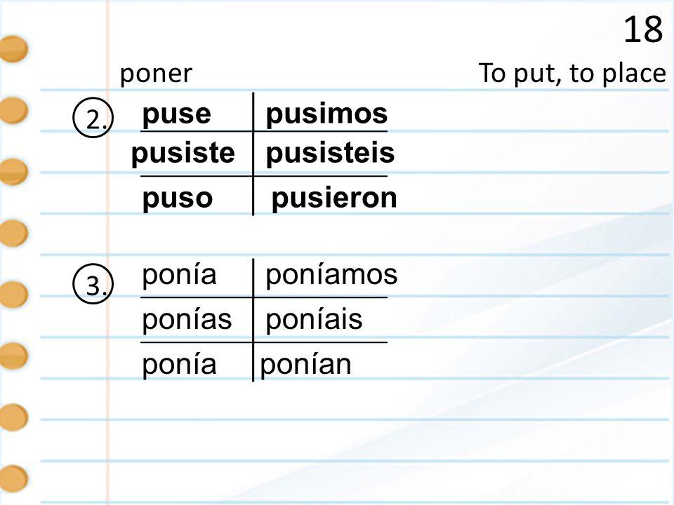 18 To put, to placeponer 2. puse pusiste puso pusisteis pusieron pusimos 3. ponía ponías ponía poníamos ponían poníais