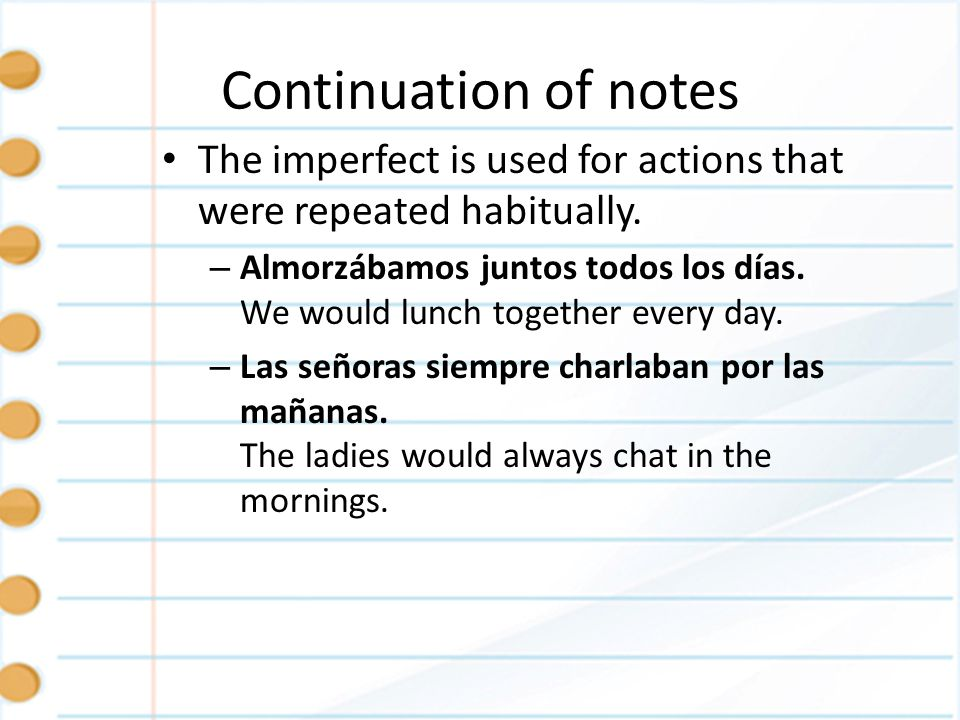 Continuation of notes The imperfect is used for actions that were repeated habitually.