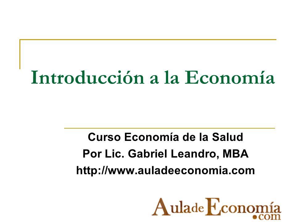 Introducción a la Economía Curso Economía de la Salud Por Lic. Gabriel Leandro, MBA http://www.auladeeconomia.com