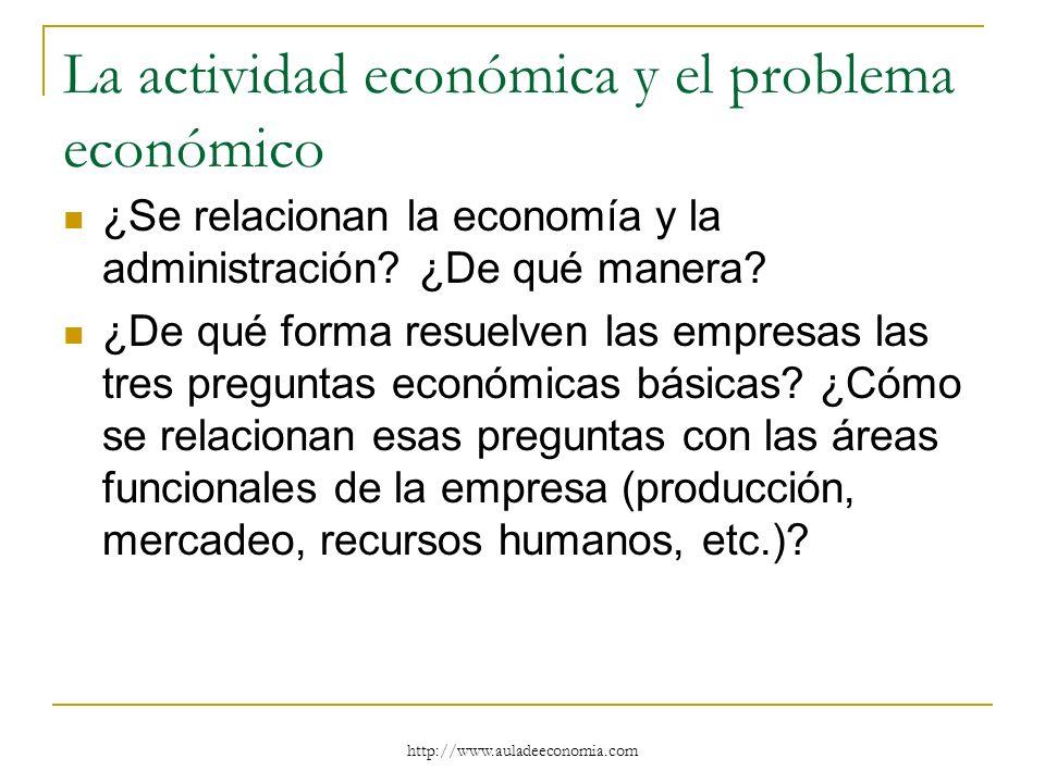 http://www.auladeeconomia.com La actividad económica y el problema económico ¿Se relacionan la economía y la administración? ¿De qué manera? ¿De qué f
