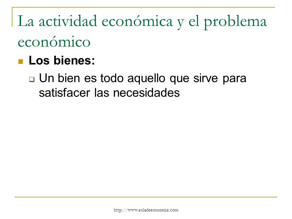 http://www.auladeeconomia.com La actividad económica y el problema económico Los bienes: Un bien es todo aquello que sirve para satisfacer las necesid