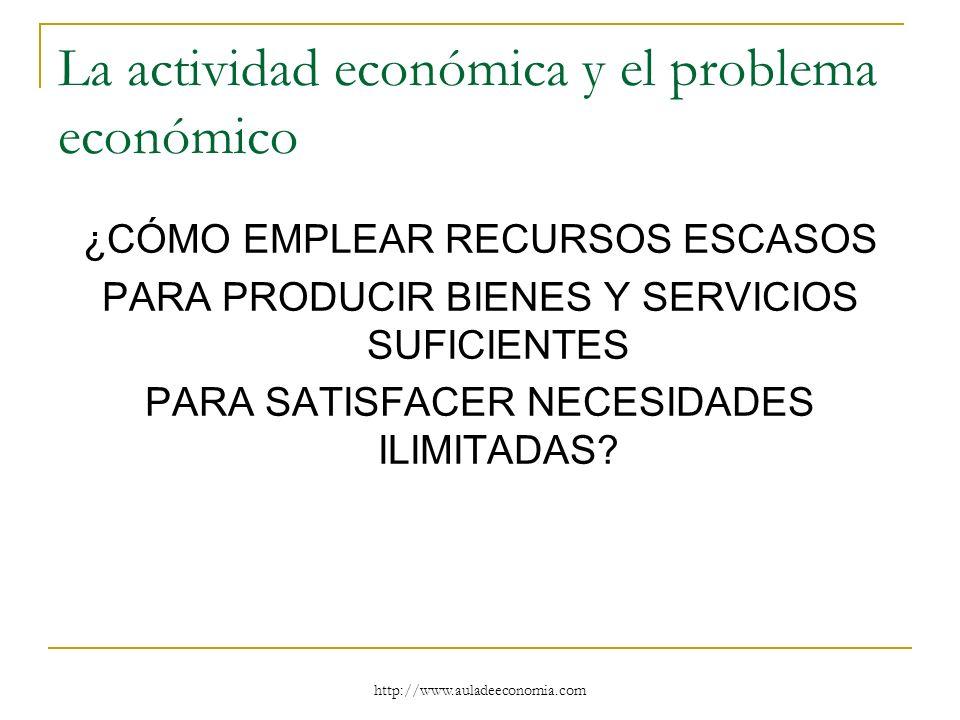 http://www.auladeeconomia.com La actividad económica y el problema económico ¿CÓMO EMPLEAR RECURSOS ESCASOS PARA PRODUCIR BIENES Y SERVICIOS SUFICIENT