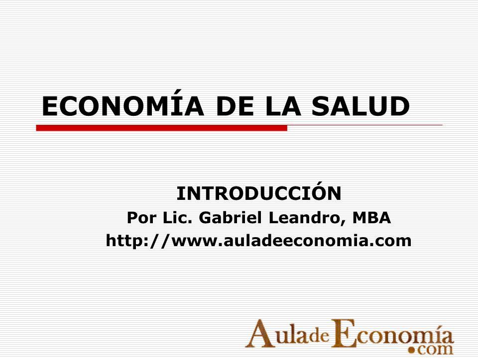 ECONOMÍA DE LA SALUD INTRODUCCIÓN Por Lic. Gabriel Leandro, MBA http://www.auladeeconomia.com