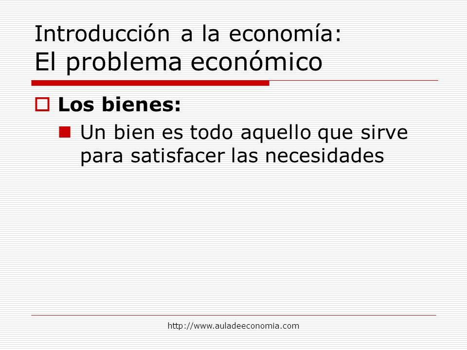 http://www.auladeeconomia.com Introducción a la economía: El problema económico Los bienes: Un bien es todo aquello que sirve para satisfacer las nece