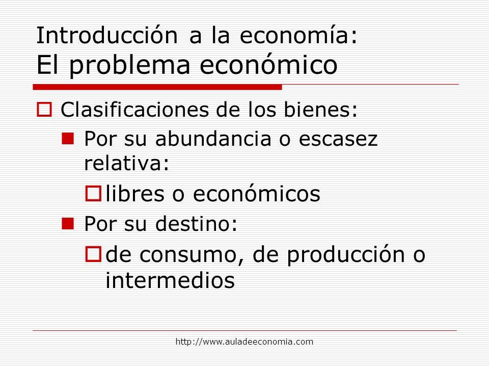 http://www.auladeeconomia.com Introducción a la economía: El problema económico Clasificaciones de los bienes: Por su abundancia o escasez relativa: l