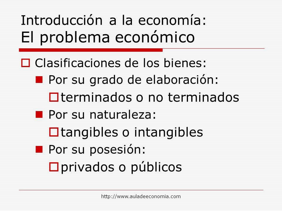 http://www.auladeeconomia.com Introducción a la economía: El problema económico Clasificaciones de los bienes: Por su grado de elaboración: terminados