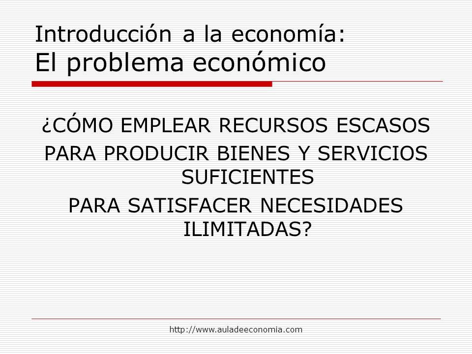 http://www.auladeeconomia.com Introducción a la economía: El problema económico ¿CÓMO EMPLEAR RECURSOS ESCASOS PARA PRODUCIR BIENES Y SERVICIOS SUFICI