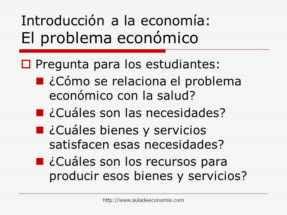 http://www.auladeeconomia.com Introducción a la economía: El problema económico Pregunta para los estudiantes: ¿Cómo se relaciona el problema económic