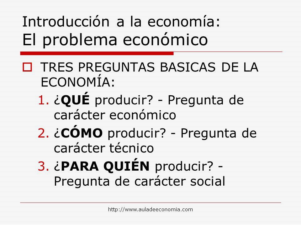 http://www.auladeeconomia.com Introducción a la economía: El problema económico TRES PREGUNTAS BASICAS DE LA ECONOMÍA: 1.¿QUÉ producir? - Pregunta de