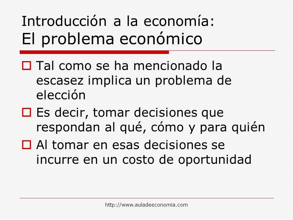 http://www.auladeeconomia.com Introducción a la economía: El problema económico Tal como se ha mencionado la escasez implica un problema de elección E