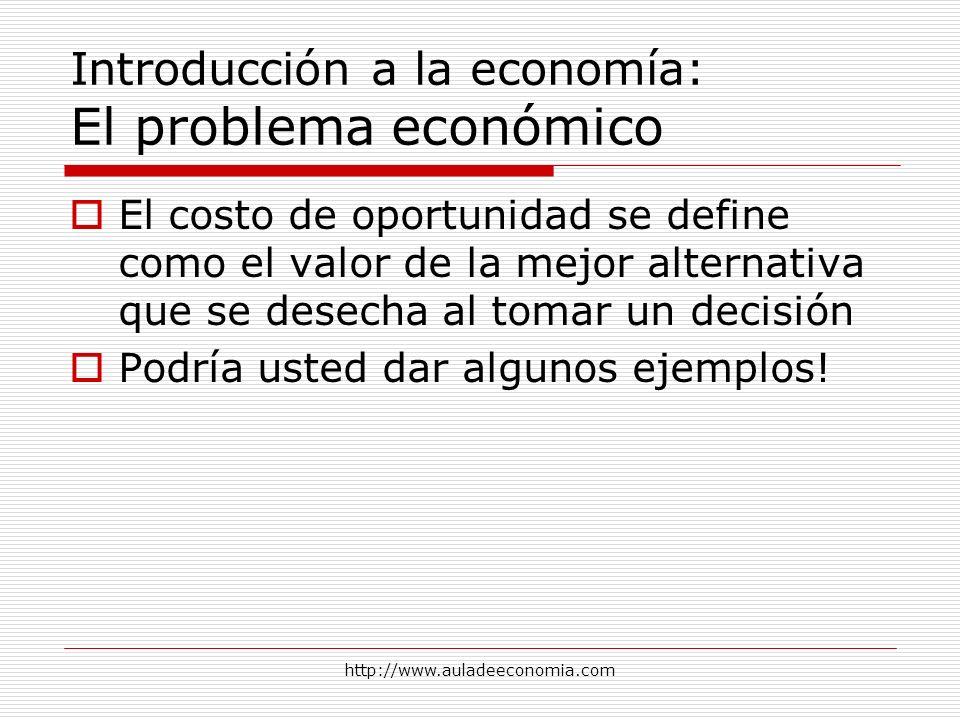 http://www.auladeeconomia.com Introducción a la economía: El problema económico El costo de oportunidad se define como el valor de la mejor alternativ
