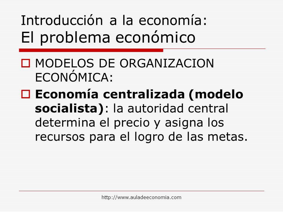 http://www.auladeeconomia.com Introducción a la economía: El problema económico MODELOS DE ORGANIZACION ECONÓMICA: Economía centralizada (modelo socia
