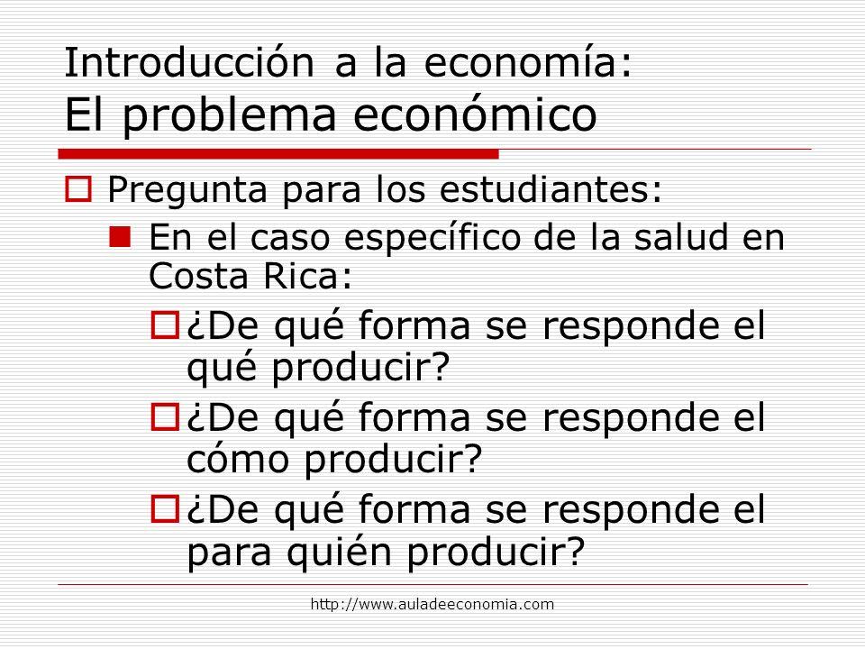 http://www.auladeeconomia.com Introducción a la economía: El problema económico Pregunta para los estudiantes: En el caso específico de la salud en Co