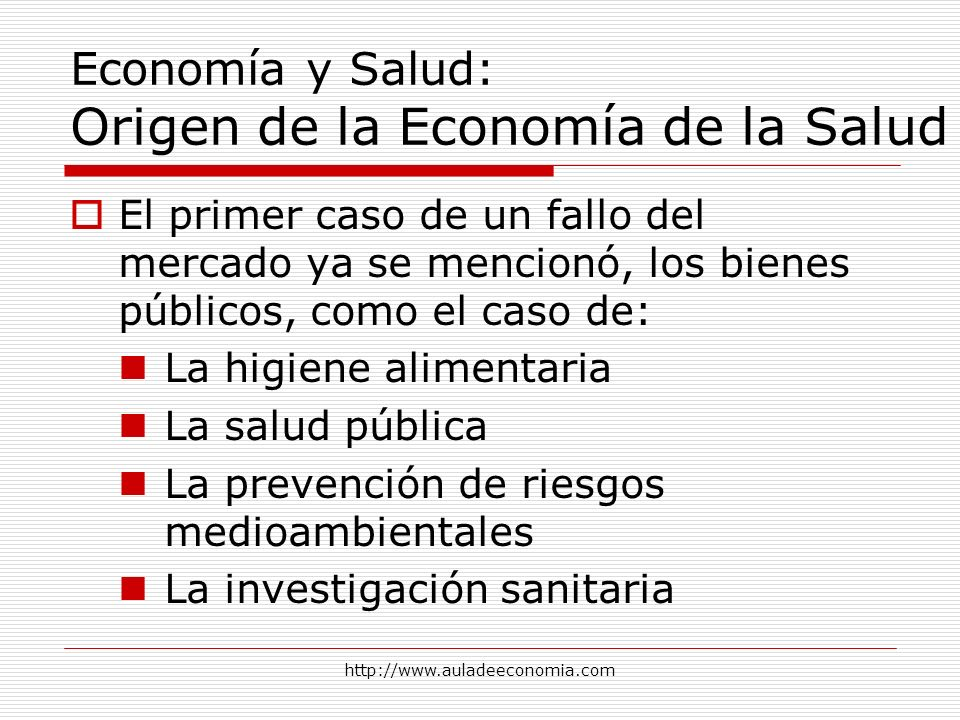 http://www.auladeeconomia.com Economía y Salud: Origen de la Economía de la Salud El primer caso de un fallo del mercado ya se mencionó, los bienes pú