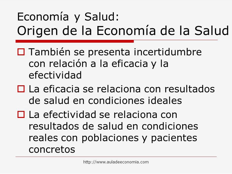 http://www.auladeeconomia.com Economía y Salud: Origen de la Economía de la Salud También se presenta incertidumbre con relación a la eficacia y la ef