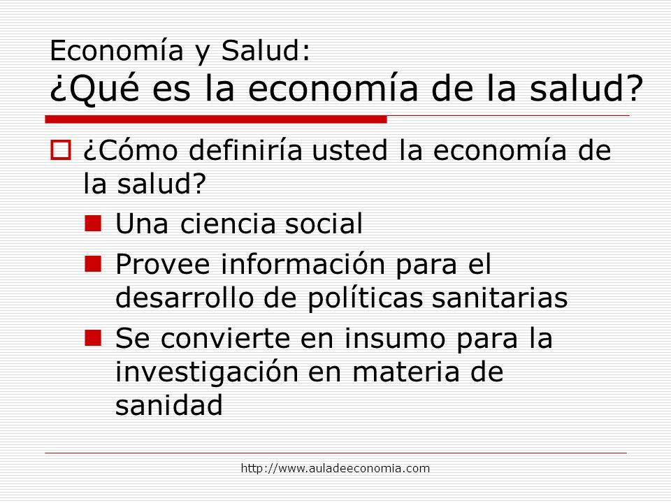 http://www.auladeeconomia.com Economía y Salud: ¿Qué es la economía de la salud? ¿Cómo definiría usted la economía de la salud? Una ciencia social Pro