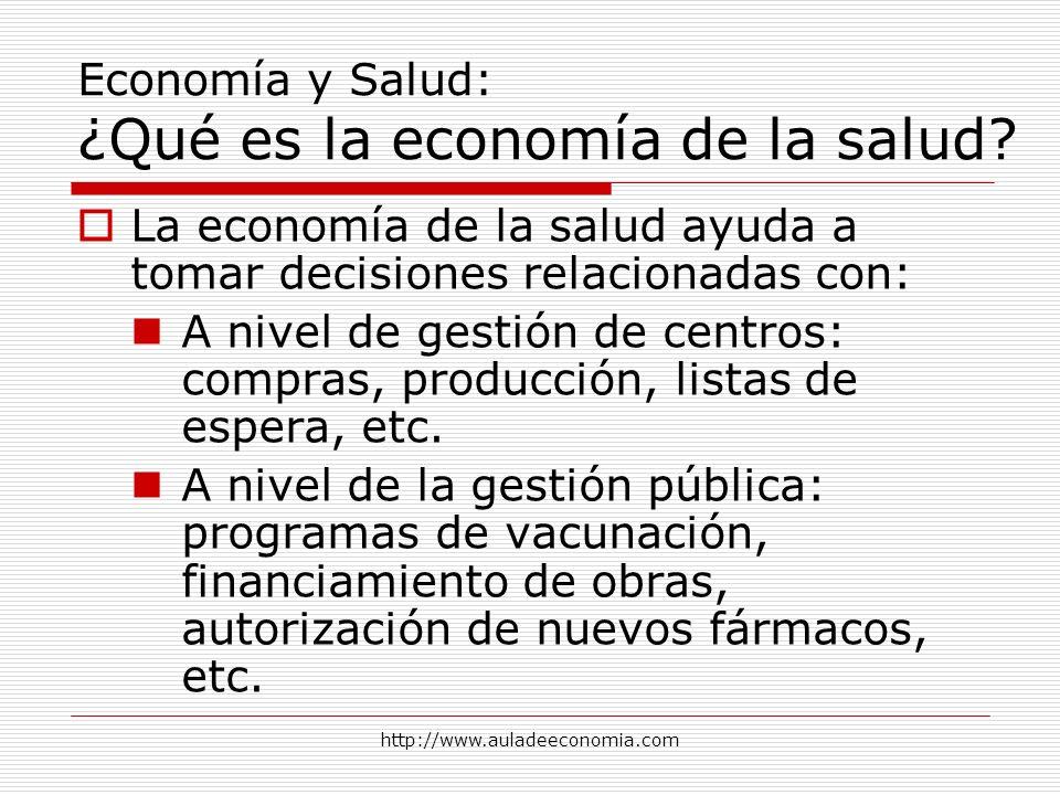 http://www.auladeeconomia.com Economía y Salud: ¿Qué es la economía de la salud? La economía de la salud ayuda a tomar decisiones relacionadas con: A