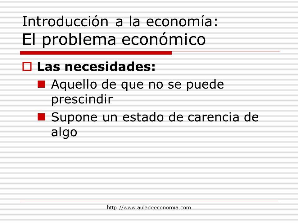http://www.auladeeconomia.com Introducción a la economía: El problema económico Las necesidades: Aquello de que no se puede prescindir Supone un estad
