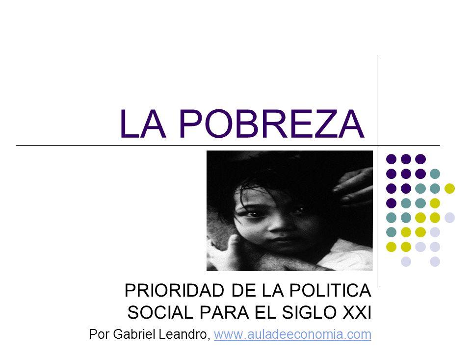 LA POBREZA PRIORIDAD DE LA POLITICA SOCIAL PARA EL SIGLO XXI Por Gabriel Leandro, www.auladeeconomia.comwww.auladeeconomia.com