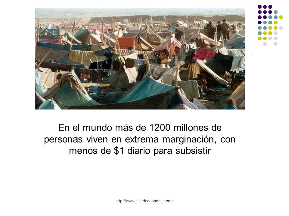 http://www.auladeeconomia.com En el mundo más de 1200 millones de personas viven en extrema marginación, con menos de $1 diario para subsistir
