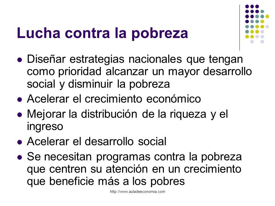 http://www.auladeeconomia.com Lucha contra la pobreza Diseñar estrategias nacionales que tengan como prioridad alcanzar un mayor desarrollo social y d