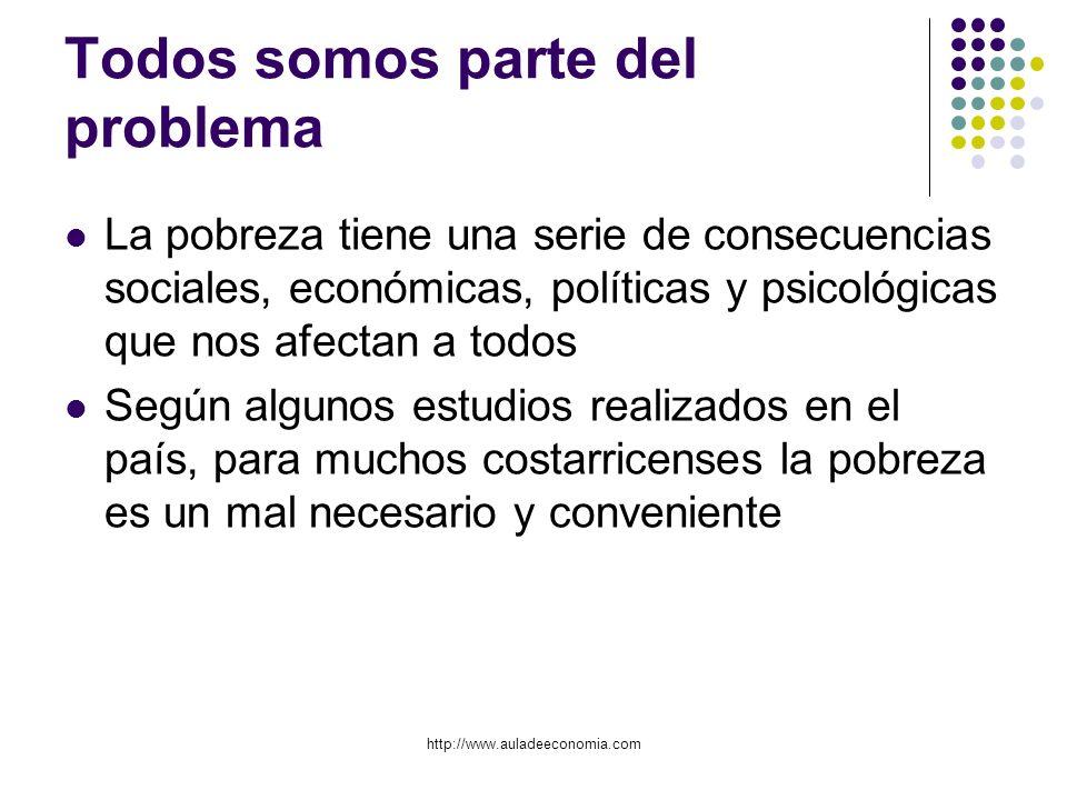 http://www.auladeeconomia.com Todos somos parte del problema La pobreza tiene una serie de consecuencias sociales, económicas, políticas y psicológica