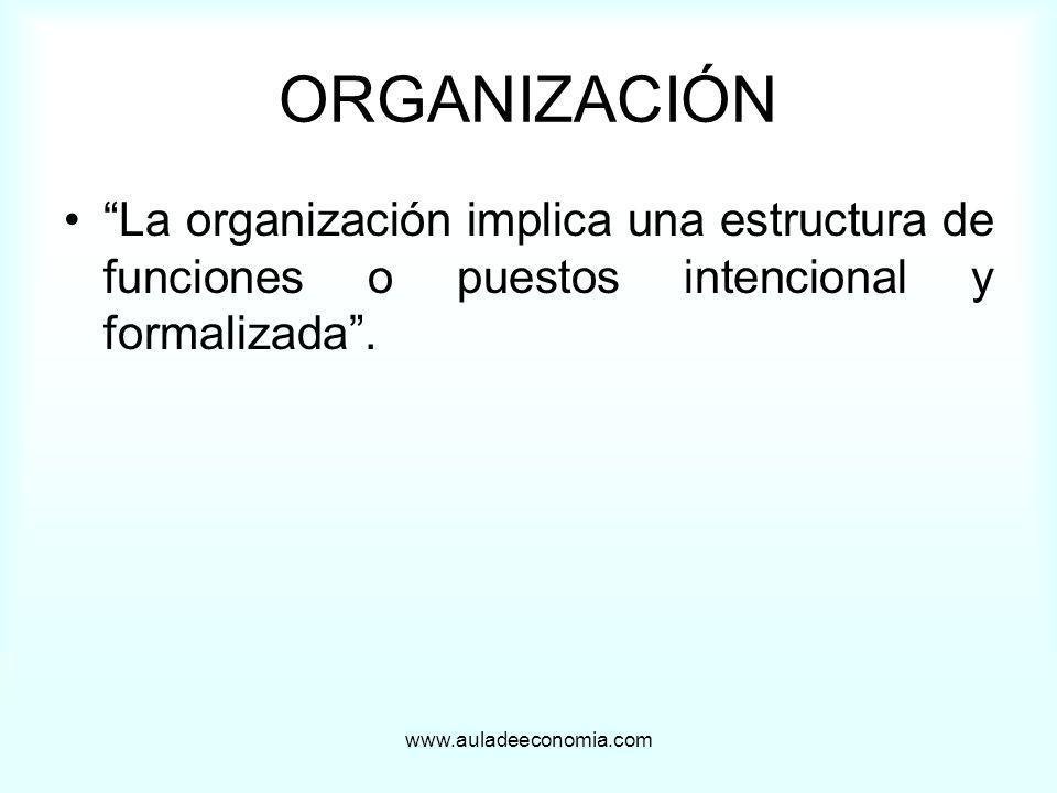 www.auladeeconomia.com ORGANIZACIÓN La organización implica una estructura de funciones o puestos intencional y formalizada.