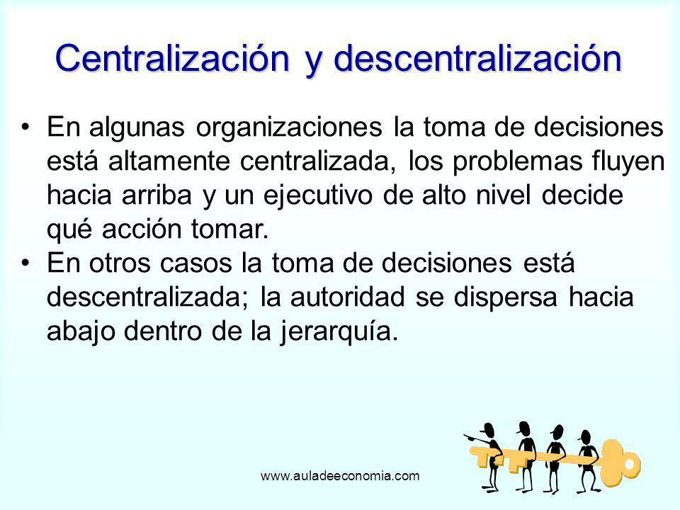 www.auladeeconomia.com Centralización y descentralización En algunas organizaciones la toma de decisiones está altamente centralizada, los problemas f
