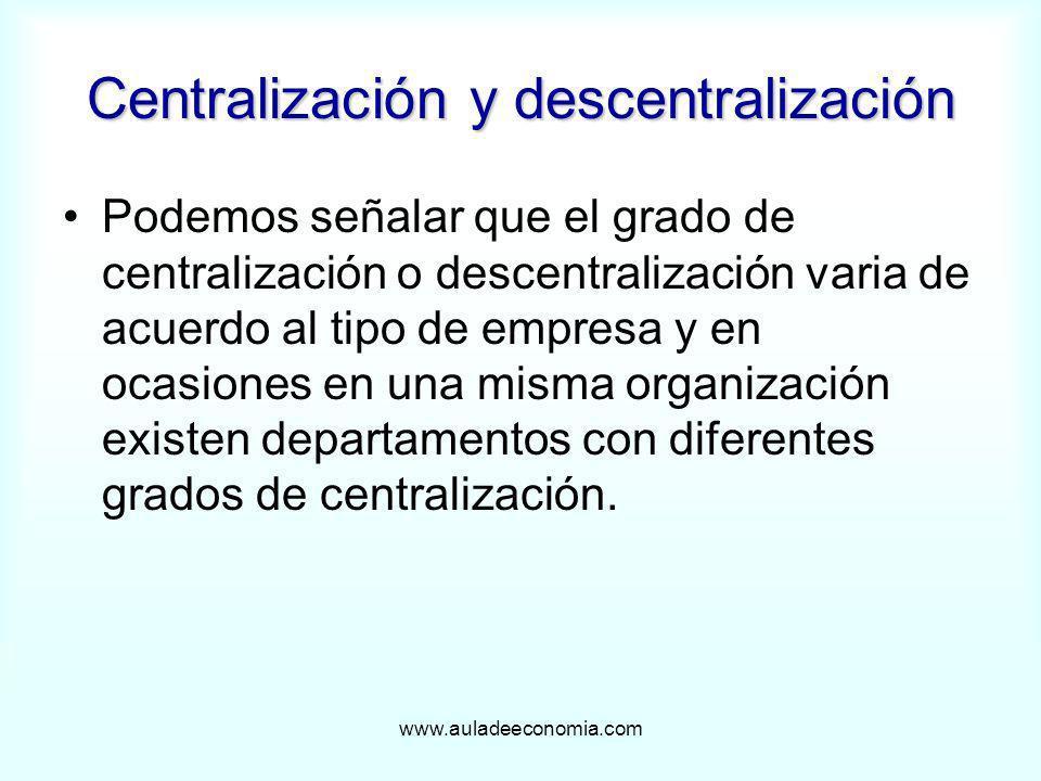 www.auladeeconomia.com Centralización y descentralización Podemos señalar que el grado de centralización o descentralización varia de acuerdo al tipo