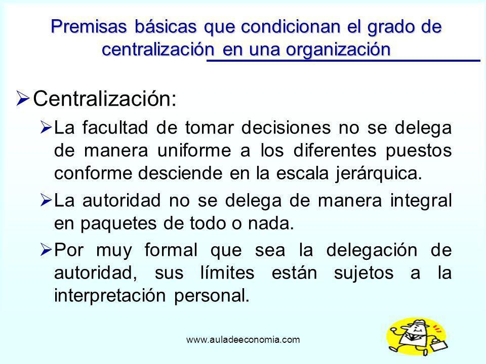 www.auladeeconomia.com Centralización: La facultad de tomar decisiones no se delega de manera uniforme a los diferentes puestos conforme desciende en