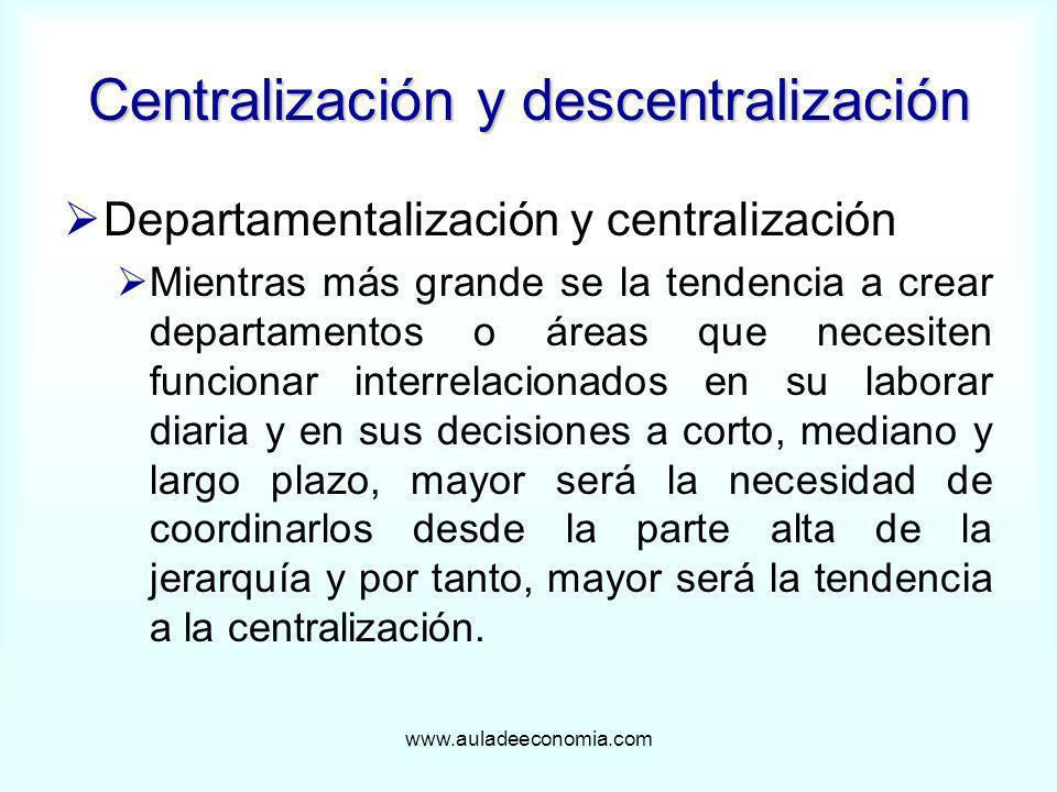 www.auladeeconomia.com Centralización y descentralización Departamentalización y centralización Mientras más grande se la tendencia a crear departamen