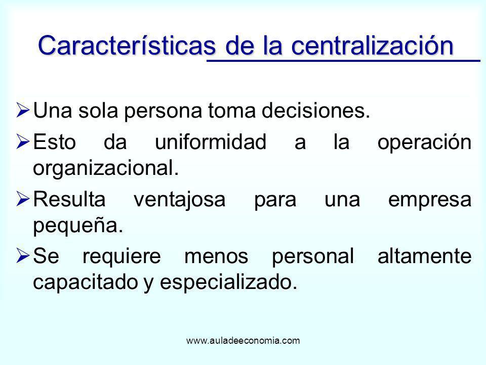 www.auladeeconomia.com Una sola persona toma decisiones. Esto da uniformidad a la operación organizacional. Resulta ventajosa para una empresa pequeña