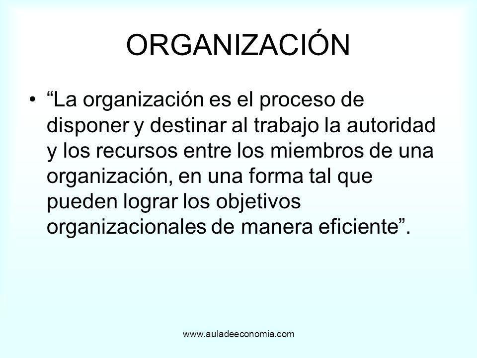 www.auladeeconomia.com ORGANIZACIÓN La organización es el proceso de disponer y destinar al trabajo la autoridad y los recursos entre los miembros de