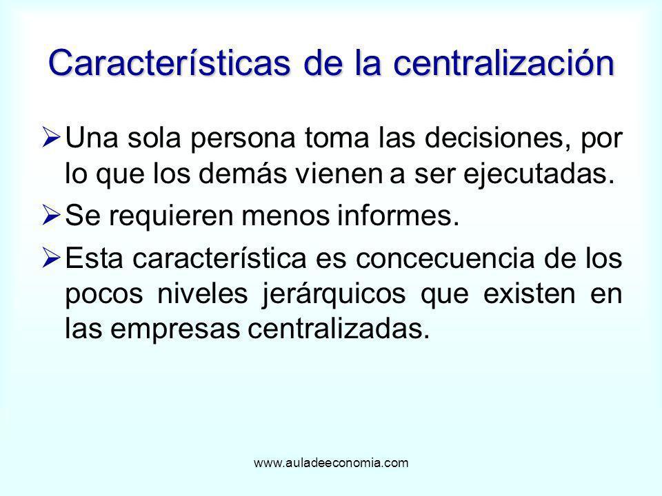 www.auladeeconomia.com Características de la centralización Una sola persona toma las decisiones, por lo que los demás vienen a ser ejecutadas. Se req