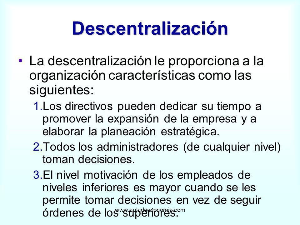 www.auladeeconomia.com Descentralización La descentralización le proporciona a la organización características como las siguientes: 1.Los directivos p