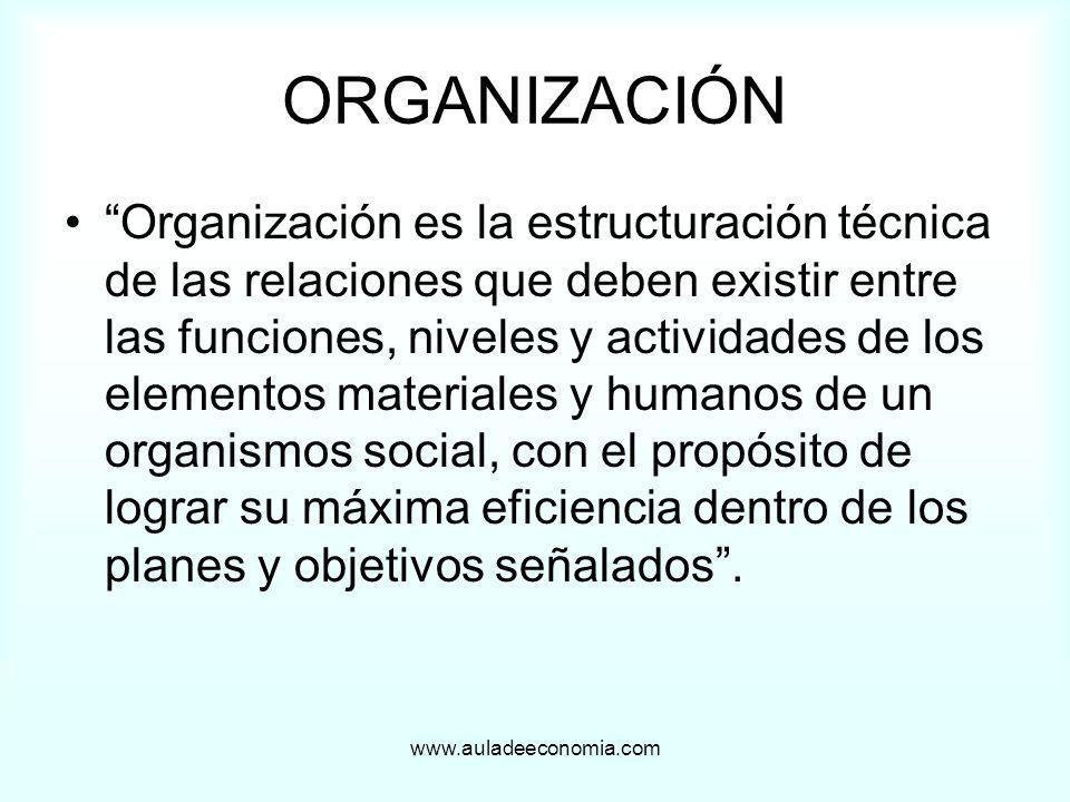 www.auladeeconomia.com ORGANIZACIÓN Organización es la estructuración técnica de las relaciones que deben existir entre las funciones, niveles y activ