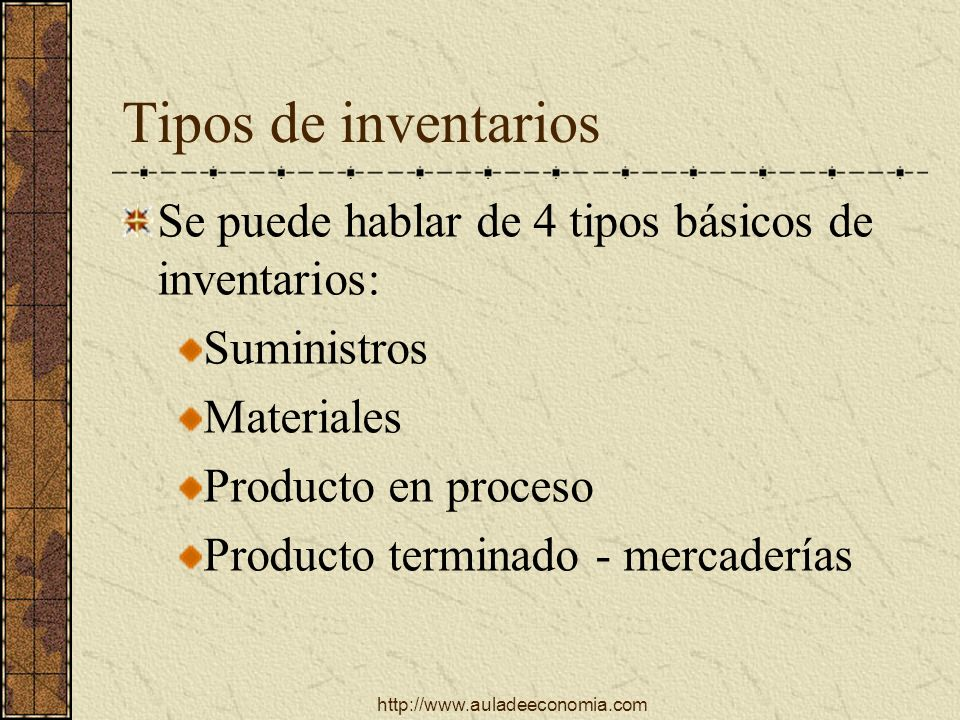 http://www.auladeeconomia.com Tipos de inventarios Se puede hablar de 4 tipos básicos de inventarios: Suministros Materiales Producto en proceso Produ