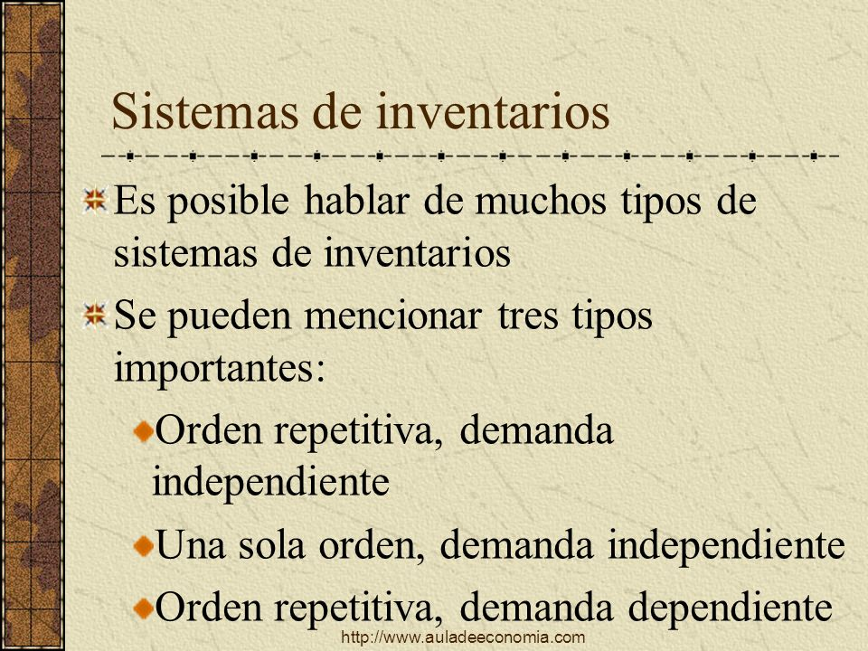 http://www.auladeeconomia.com Sistemas de inventarios Es posible hablar de muchos tipos de sistemas de inventarios Se pueden mencionar tres tipos impo