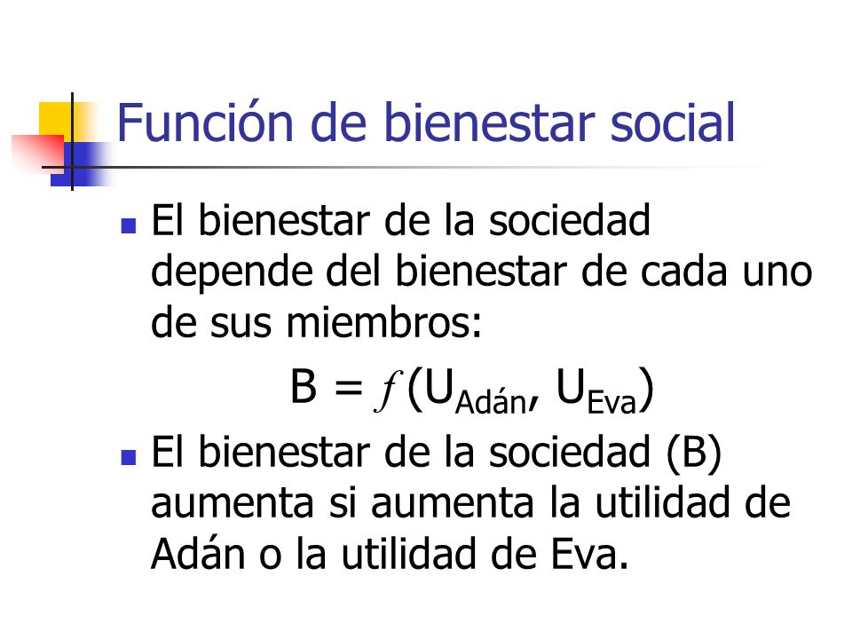 Función de bienestar social El bienestar de la sociedad depende del bienestar de cada uno de sus miembros: B = f (U Adán, U Eva ) El bienestar de la s