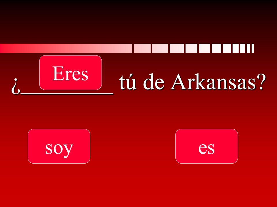 ¿________ tú de Arkansas soy Eres es