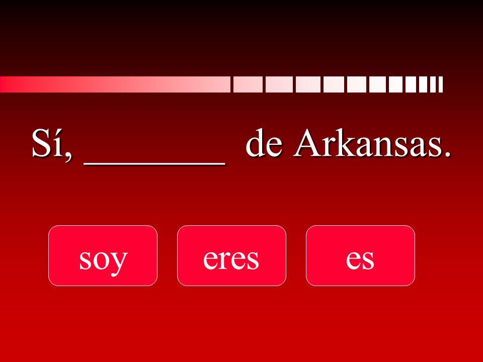 Sí, _______ de Arkansas. soyereses