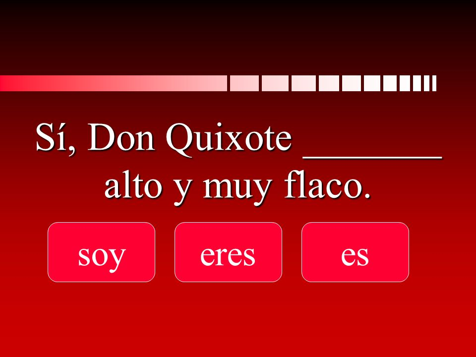Sí, Don Quixote _______ alto y muy flaco. soyereses