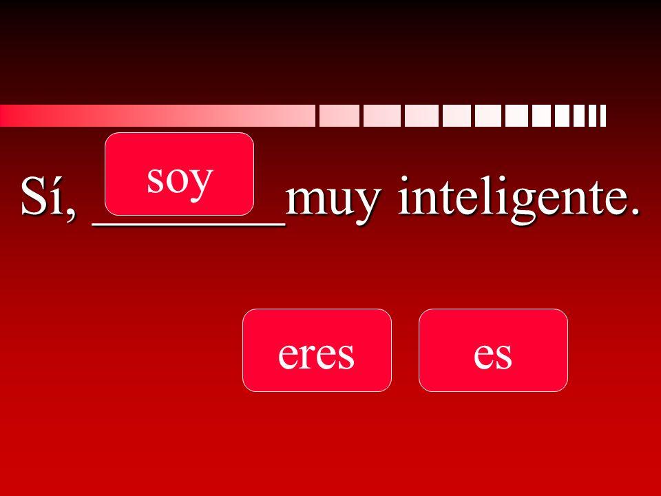 Sí, _______muy inteligente. soy ereses