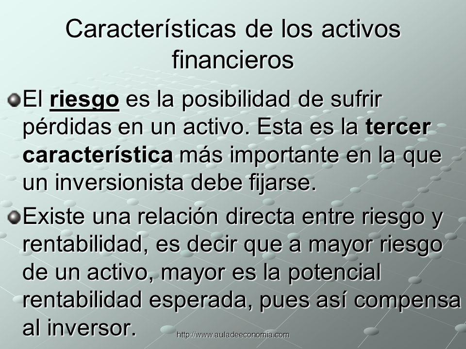 http://www.auladeeconomia.com Características de los activos financieros La cuarta característica importante que un inversor debe tener en consideración es la liquidez, que es la facilidad con que un activo puede ser convertido en efectivo en caso de ser necesario.