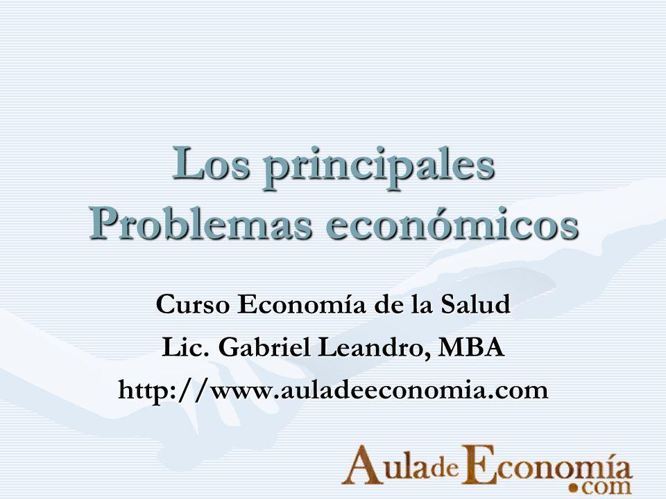 Los principales Problemas económicos Curso Economía de la Salud Lic. Gabriel Leandro, MBA http://www.auladeeconomia.com