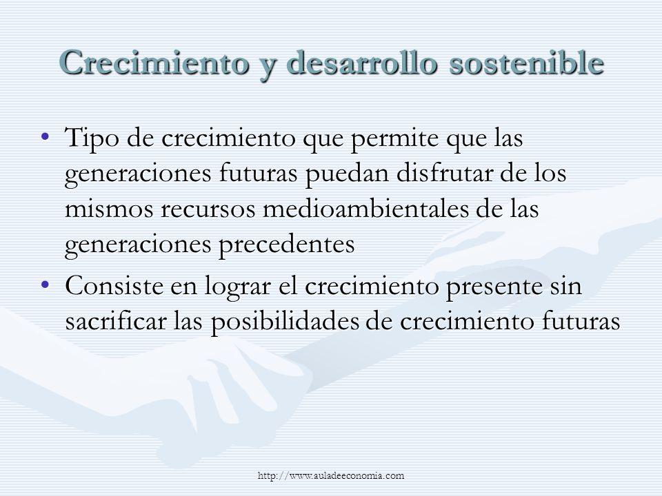 http://www.auladeeconomia.com Crecimiento y desarrollo sostenible Tipo de crecimiento que permite que las generaciones futuras puedan disfrutar de los