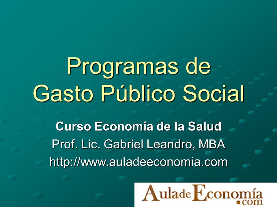 Programas de Gasto Público Social Curso Economía de la Salud Prof. Lic. Gabriel Leandro, MBA http://www.auladeeconomia.com