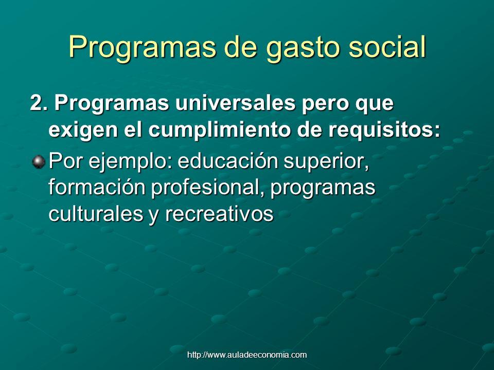 http://www.auladeeconomia.com Programas de gasto social 2. Programas universales pero que exigen el cumplimiento de requisitos: Por ejemplo: educación