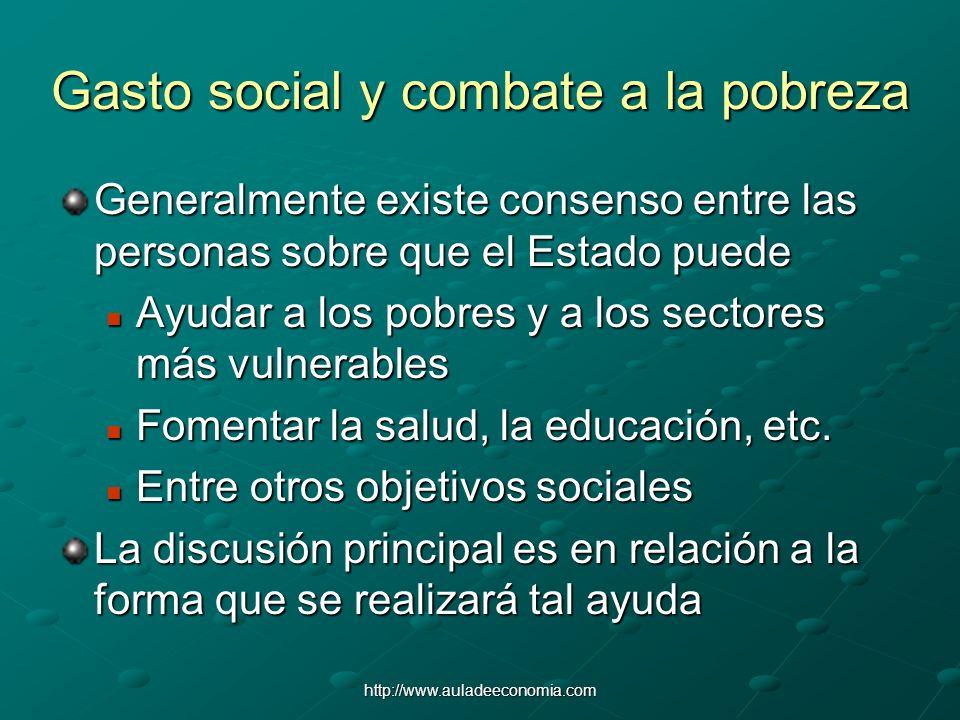 http://www.auladeeconomia.com Gasto social y combate a la pobreza Generalmente existe consenso entre las personas sobre que el Estado puede Ayudar a l